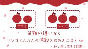 〈中学受験・和差算〉合計金額の違いからリンゴとみかんの値段を求めるには?